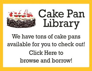 Cake Pan Library. We have tons of cake pans available for you to check out. Click Here to browse and borrow!